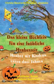 BUCH Das kleine Büchlein für eine fröhliche Herbstzeit - Herbst mit Kindern unter drei Jahren - U3 - Herbstlieder, Spiele, herbstliche Basteleien